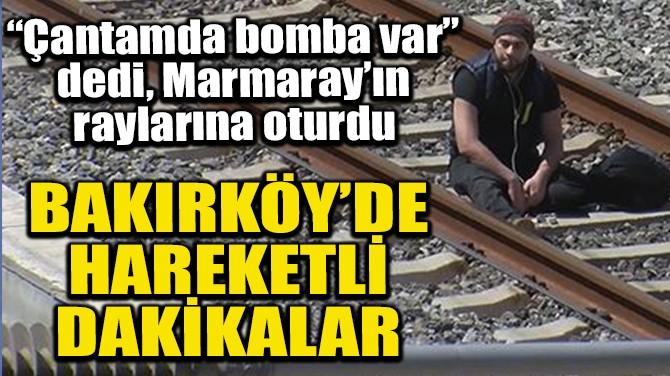 BAKIRKÖY'DE HAREKETLİ DAKİKALAR