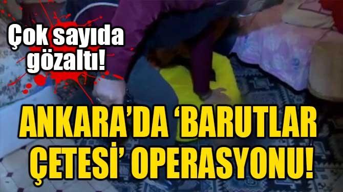 ANKARA'DA 'BARUTLAR ÇETESİ' OPERASYONU!