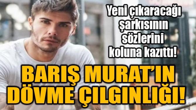 BARIŞ MURAT'IN DÖVME ÇILGINLIĞI!