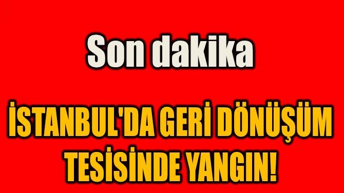İSTANBUL'DA GERİ DÖNÜŞÜM  TESİSİNDE YANGIN!