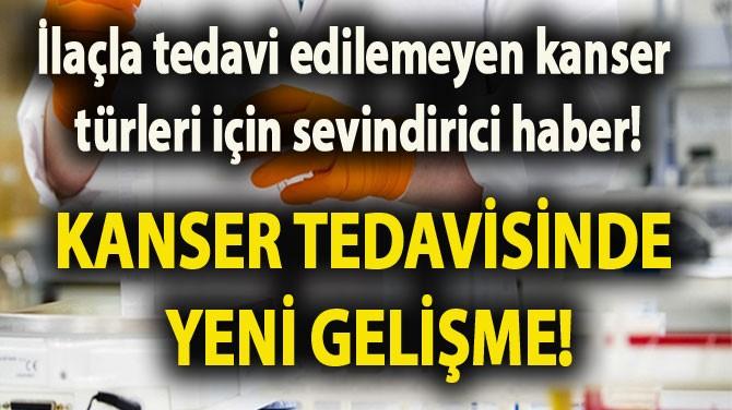 KANSER TEDAVİSİNDE YENİ GELİŞME!