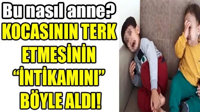 """KOCASININ TERK  ETMESİNİN """"İNTİKAMINI""""  BÖYLE ALDI!"""
