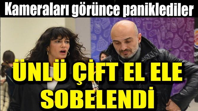 ÜNLÜ ÇİFT EL ELE SOBELENDİ