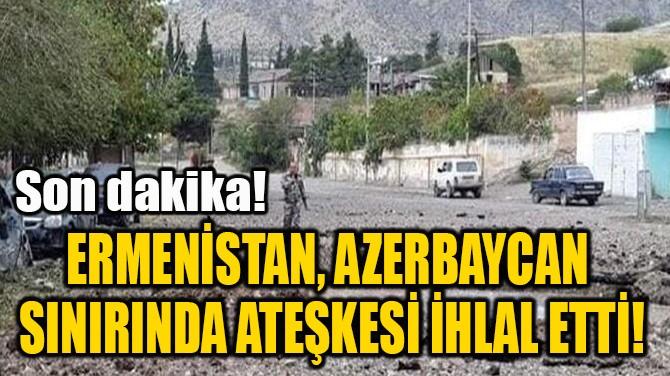 ERMENİSTAN, AZERBAYCAN  SINIRINDA ATEŞKESİ İHLAL ETTİ!