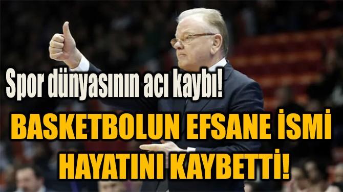 BASKETBOLUN EFSANE İSMİ  HAYATINI KAYBETTİ!