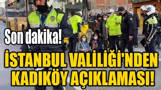 İSTANBUL VALİLİĞİ'NDEN  KADIKÖY AÇIKLAMASI!