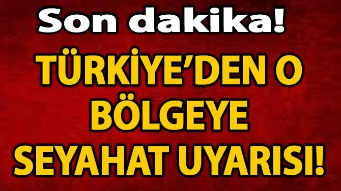 TÜRKİYE'DEN O BÖLGEYE SEYAHAT UYARISI!