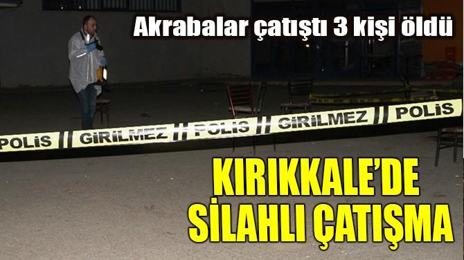 KIRIKKALE'DE SİLAHLI ÇATIŞMA