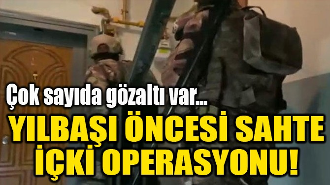 YILBAŞI ÖNCESİ SAHTE  İÇKİ OPERASYONU!