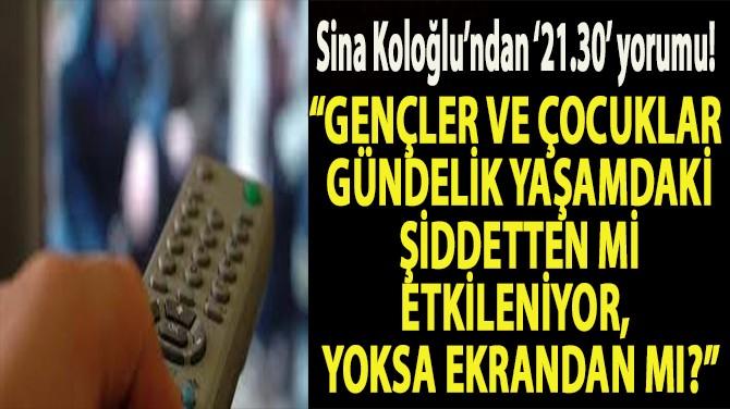 """SİNA KOLOĞLU: """"DİZİLERE '21.30' CEZASI GELDİ!"""""""