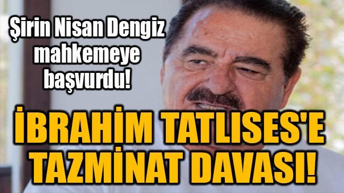 İBRAHİM TATLISES'E  TAZMİNAT DAVASI!