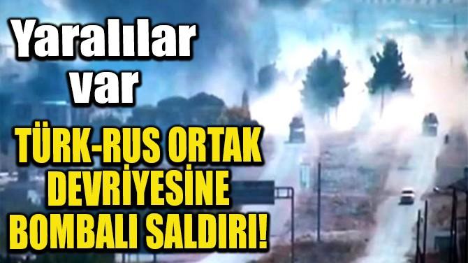 TÜRK-RUS ORTAK DEVRİYESİNE BOMBALI SALDIRI