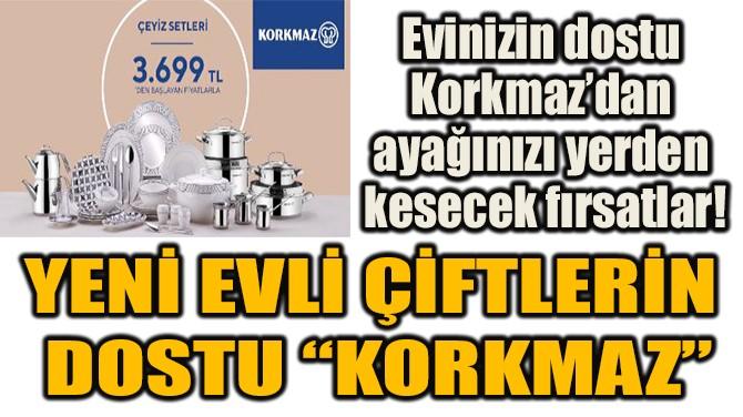 """YENİ EVLİ ÇİFTLERİN DOSTU """"KORKMAZ"""""""