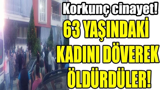 63 YAŞINDAKİ  KADINI DÖVEREK  ÖLDÜRDÜLER!