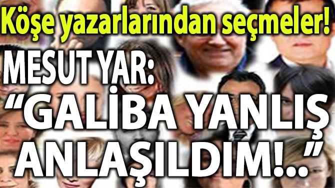 """KÖŞE YAZARLARINDAN SEÇMELER! """"GALİBA YANLIŞ ANLAŞILDIM!.."""""""
