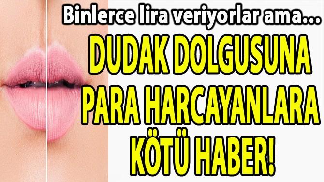 DUDAK DOLGUSUNA PARA HARCAYANLARA KÖTÜ HABER!