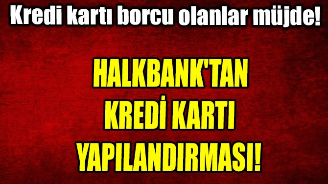 HALKBANK'TAN KREDİ KARTI  YAPILANDIRMASI!