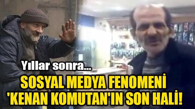 SOSYAL MEDYA FENOMENİ  'KENAN KOMUTAN'IN SON HALİ!