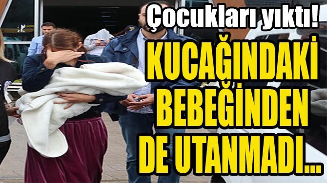 KUCAĞINDAKİ  BEBEĞİNDEN  DE UTANMADI...