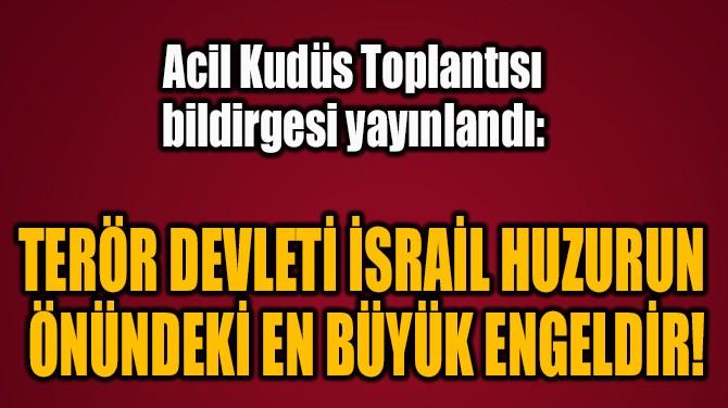 TERÖR DEVLETİ İSRAİL HUZURUN  ÖNÜNDEKİ EN BÜYÜK ENGELDİR!