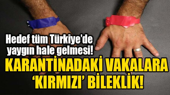 KARANTİNADAKİ VAKALARA 'KIRMIZI' BİLEKLİK!