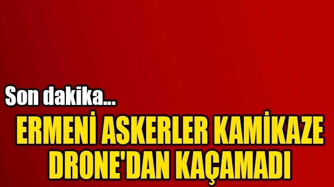 ERMENİ ASKERLER KAMİKAZE DRONE'DAN KAÇAMADI
