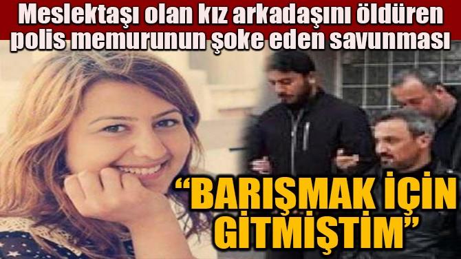 """""""BARIŞMAK İÇİN GİTMİŞTİM"""""""