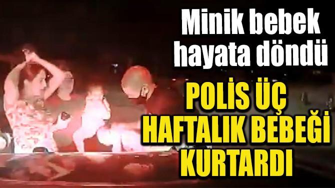 POLİS ÜÇ HAFTALIK BEBEĞİ KURTARDI