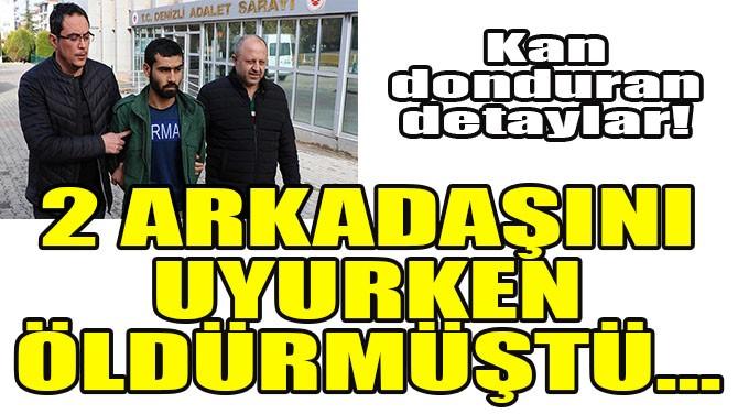 2 ARKADAŞINI UYURKEN ÖLDÜRMÜŞTÜ...