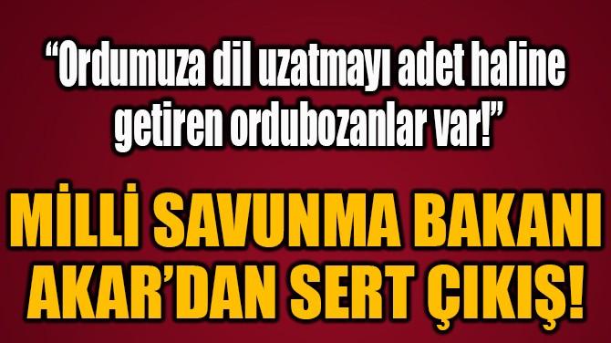 MİLLİ SAVUNMA BAKANI  AKAR'DAN SERT ÇIKIŞ!
