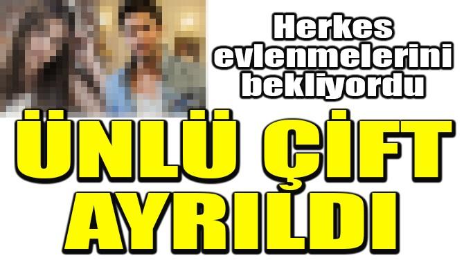 ÜNLÜ ÇİFT AYRILDI