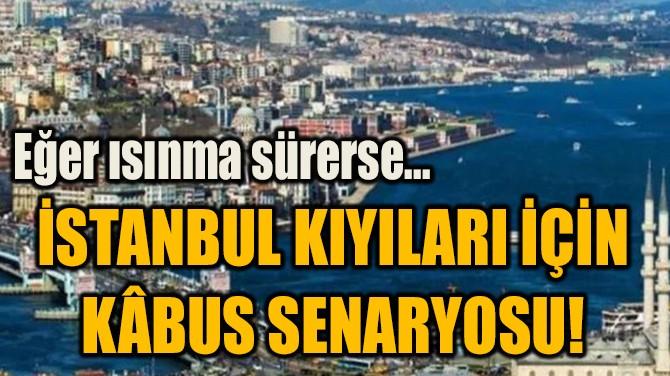 İSTANBUL KIYILARI İÇİN  KÂBUS SENARYOSU!