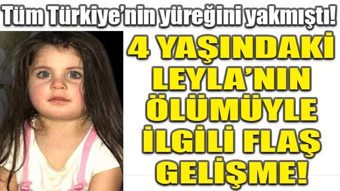 4 YAŞINDAKİ LEYLA'NIN ÖLÜMÜYLE İLGİLİ FLAŞ GELİŞME!