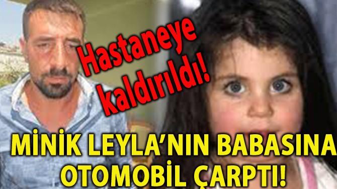 MİNİK LEYLA'NIN BABASINA OTOMOBİL ÇARPTI!