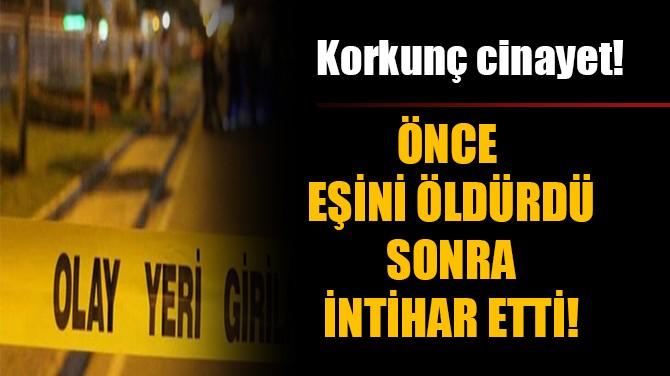 ÖNCE EŞİNİ ÖLDÜRDÜ SONRA İNTİHAR ETTİ!
