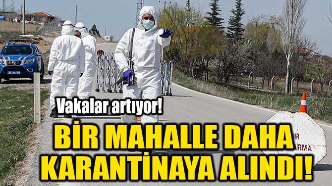 BİR MAHALLE DAHA  KARANTİNAYA ALINDI!