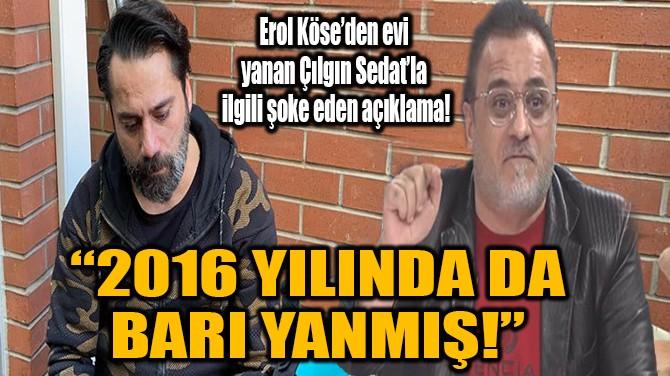 EROL KÖSE'DEN EVİ YANAN ÇILGIN SEDAT'LA  İLGİLİ ŞOK SÖZLER!