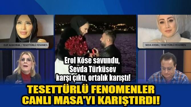 TESETTÜRLÜ FENOMENLER  CANLI MASA'YI KARIŞTIRDI!
