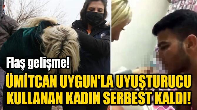 ÜMİTCAN UYGUN'LA UYUŞTURUCU KULLANAN KADIN SERBEST KALDI!