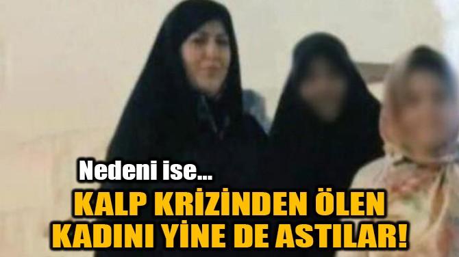 KALP KRİZİNDEN ÖLEN KADINI YİNE DE ASTILAR!