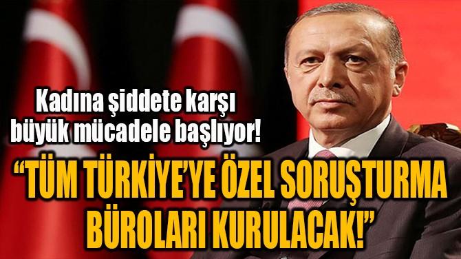 """""""TÜM TÜRKİYE'YE ÖZEL SORUŞTURMA  BÜROLARI KURULACAK!"""""""