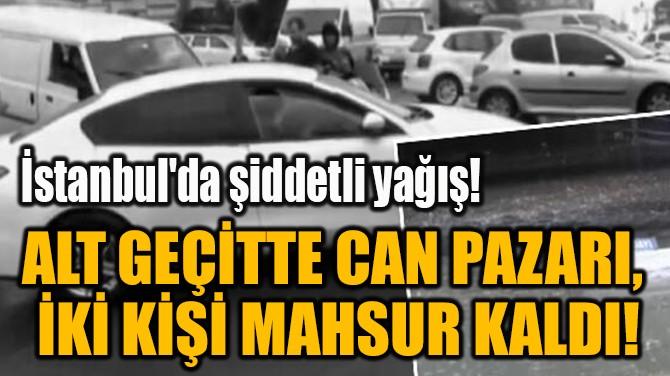 ALT GEÇİTTE CAN PAZARI,  İKİ KİŞİ MAHSUR KALDI!