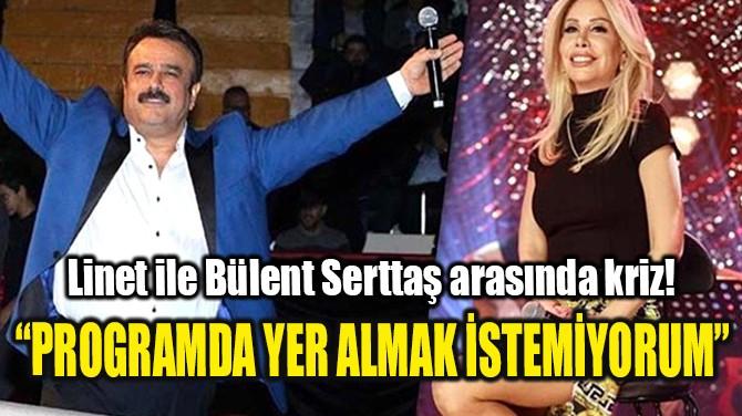 LİNET İLE BÜLENT SERTTAŞ ARASINDA KRİZ!