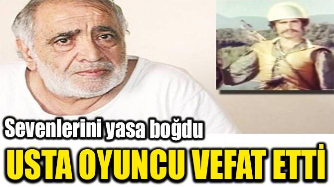 USTA OYUNCU  VEFAT ETTİ