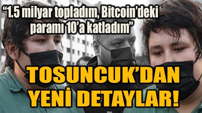 TOSUNCUK'DAN YENİ DETAYLAR!