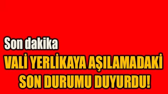 VALİ YERLİKAYA AŞILAMADAKİ  SON DURUMU DUYURDU!