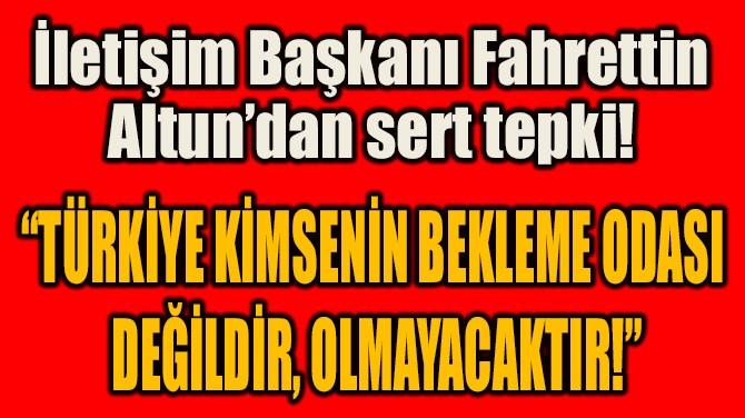 """""""TÜRKİYE KİMSENİN BEKLEME ODASI  DEĞİLDİR, OLMAYACAKTIR!"""""""