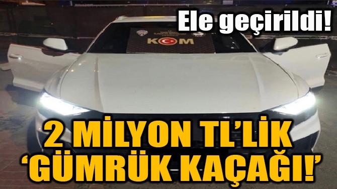 2 MİLYON TL'LİK 'GÜMRÜK KAÇAĞI!'