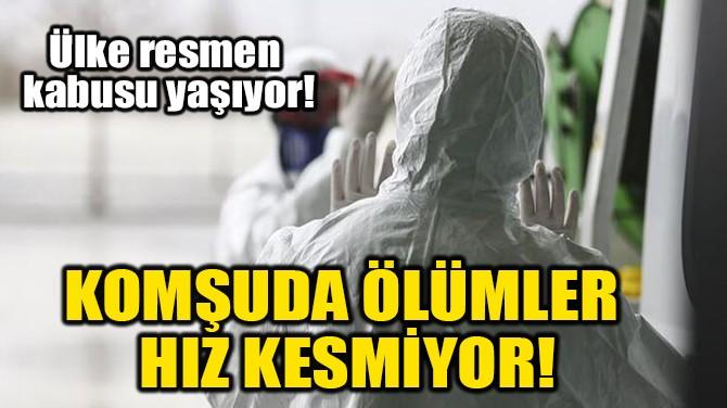 KOMŞUDA ÖLÜMLER HIZ KESMİYOR!