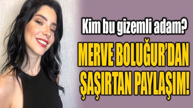 MERVE BOLUĞUR'DAN  ŞAŞIRTAN PAYLAŞIM!